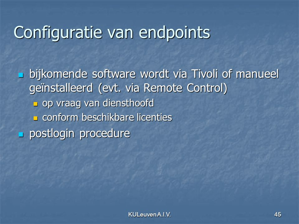 KULeuven A.I.V.45 Configuratie van endpoints bijkomende software wordt via Tivoli of manueel geïnstalleerd (evt. via Remote Control) bijkomende softwa