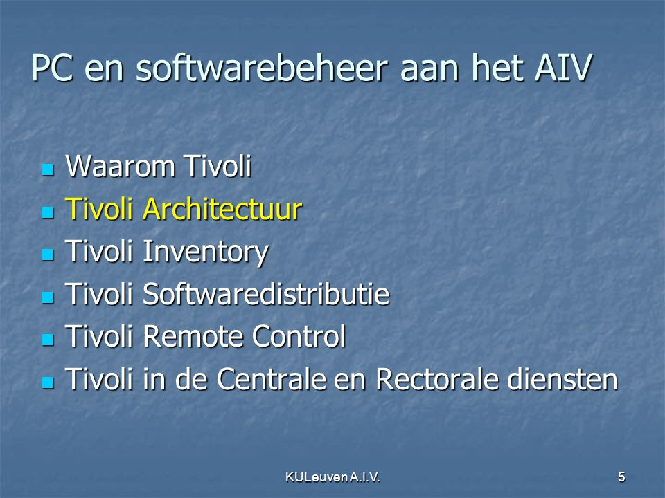 KULeuven A.I.V.5 PC en softwarebeheer aan het AIV Waarom Tivoli Waarom Tivoli Tivoli Architectuur Tivoli Architectuur Tivoli Inventory Tivoli Inventory Tivoli Softwaredistributie Tivoli Softwaredistributie Tivoli Remote Control Tivoli Remote Control Tivoli in de Centrale en Rectorale diensten Tivoli in de Centrale en Rectorale diensten