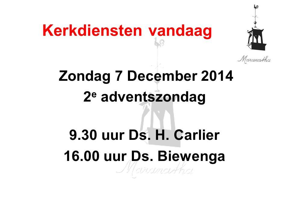Zondag 7 December 2014 2 e adventszondag 9.30 uur Ds. H. Carlier 16.00 uur Ds. Biewenga Kerkdiensten vandaag