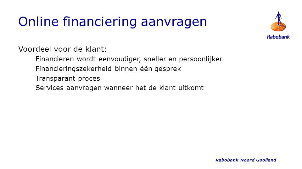 Online financiering aanvragen Voordeel voor de klant: Financieren wordt eenvoudiger, sneller en persoonlijker Financieringszekerheid binnen één gesprek Transparant proces Services aanvragen wanneer het de klant uitkomt Rabobank Noord Gooiland