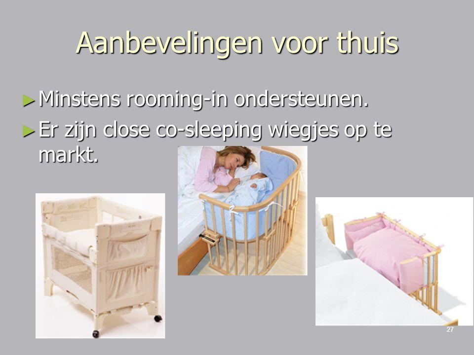 27 Aanbevelingen voor thuis ► Minstens rooming-in ondersteunen. ► Er zijn close co-sleeping wiegjes op te markt.