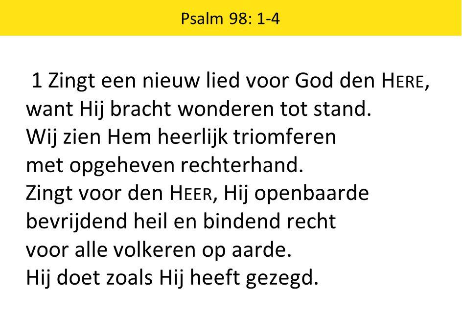 1 Zingt een nieuw lied voor God den H ERE, want Hij bracht wonderen tot stand. Wij zien Hem heerlijk triomferen met opgeheven rechterhand. Zingt voor