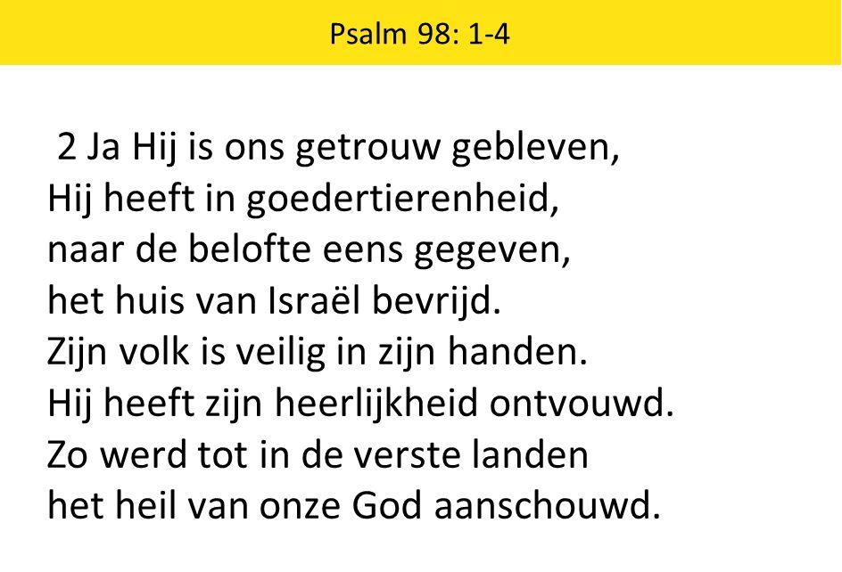 2 Ja Hij is ons getrouw gebleven, Hij heeft in goedertierenheid, naar de belofte eens gegeven, het huis van Israël bevrijd. Zijn volk is veilig in zij