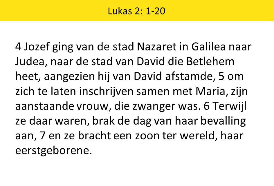 Lukas 2: 1-20 4 Jozef ging van de stad Nazaret in Galilea naar Judea, naar de stad van David die Betlehem heet, aangezien hij van David afstamde, 5 om