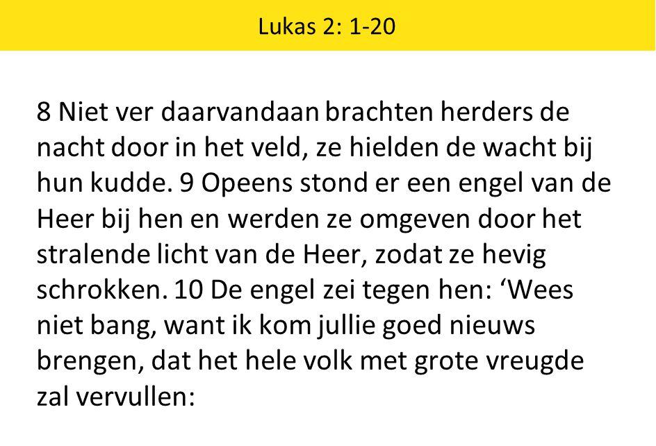 Lukas 2: 1-20 8 Niet ver daarvandaan brachten herders de nacht door in het veld, ze hielden de wacht bij hun kudde. 9 Opeens stond er een engel van de