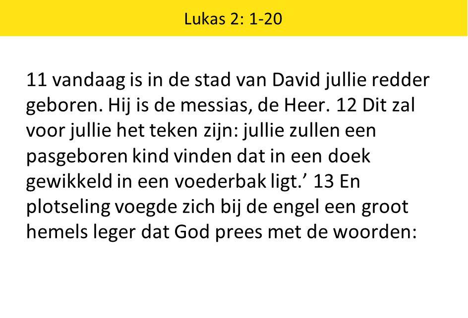 Lukas 2: 1-20 11 vandaag is in de stad van David jullie redder geboren. Hij is de messias, de Heer. 12 Dit zal voor jullie het teken zijn: jullie zull