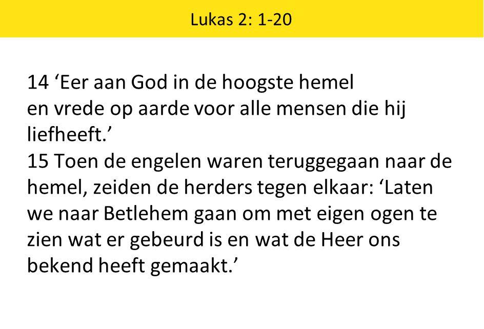 Lukas 2: 1-20 14 'Eer aan God in de hoogste hemel en vrede op aarde voor alle mensen die hij liefheeft.' 15 Toen de engelen waren teruggegaan naar de