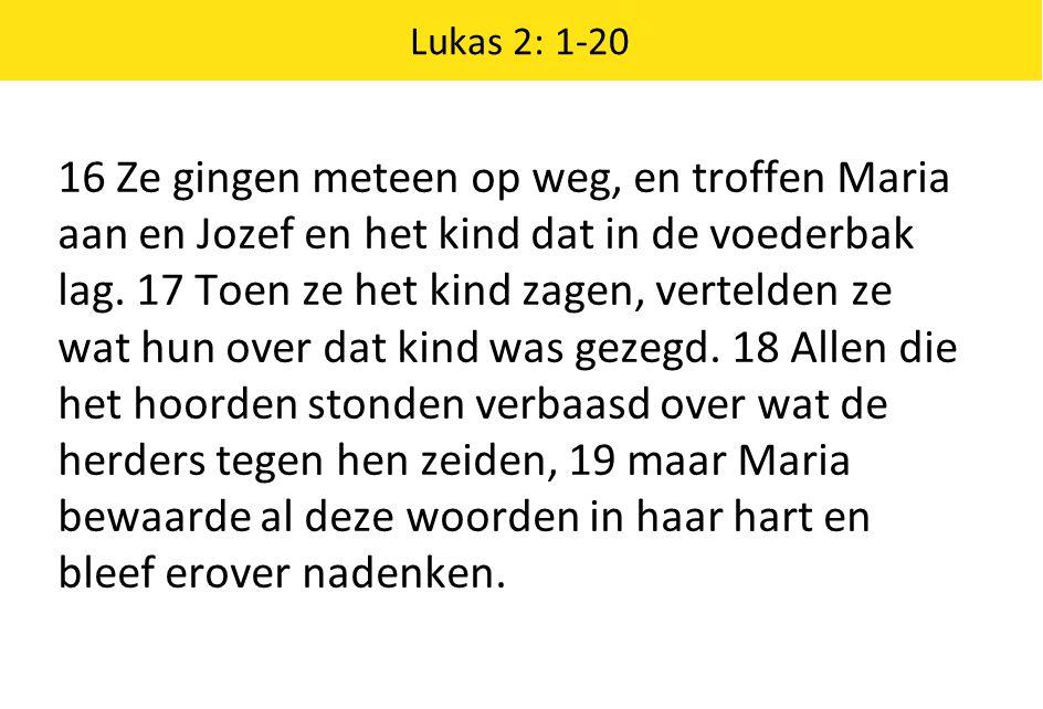 Lukas 2: 1-20 16 Ze gingen meteen op weg, en troffen Maria aan en Jozef en het kind dat in de voederbak lag. 17 Toen ze het kind zagen, vertelden ze w
