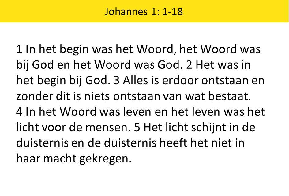 Johannes 1: 1-18 1 In het begin was het Woord, het Woord was bij God en het Woord was God. 2 Het was in het begin bij God. 3 Alles is erdoor ontstaan