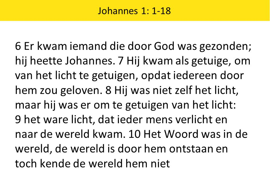 Johannes 1: 1-18 6 Er kwam iemand die door God was gezonden; hij heette Johannes. 7 Hij kwam als getuige, om van het licht te getuigen, opdat iedereen