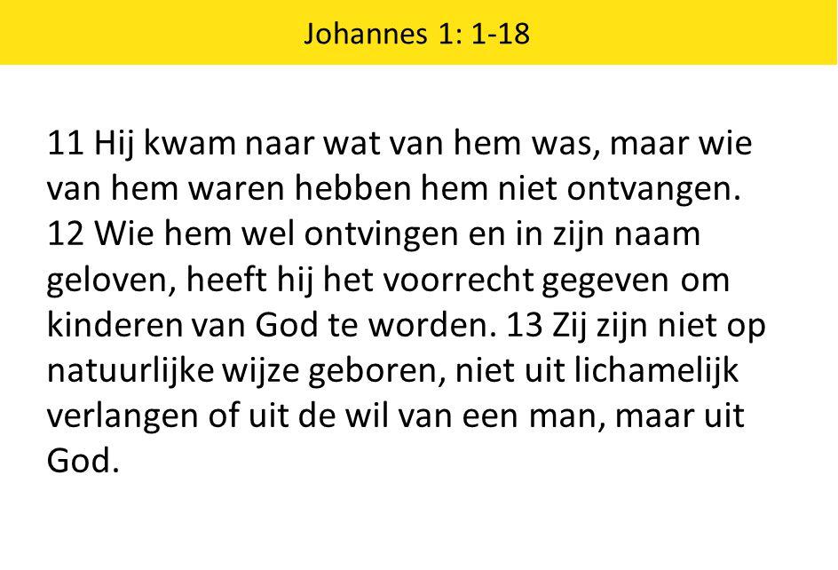Johannes 1: 1-18 11 Hij kwam naar wat van hem was, maar wie van hem waren hebben hem niet ontvangen. 12 Wie hem wel ontvingen en in zijn naam geloven,
