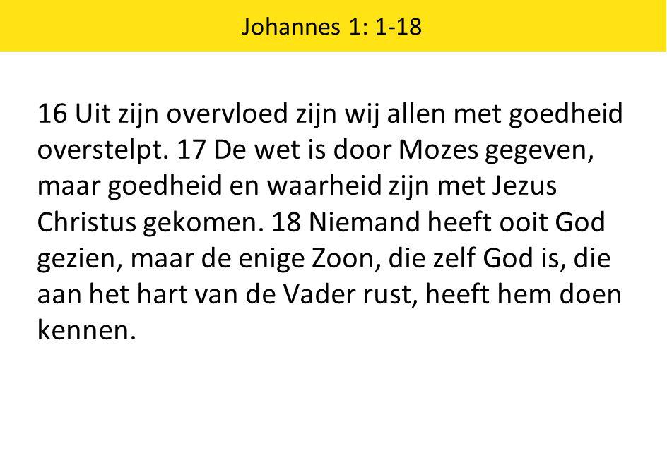 Johannes 1: 1-18 16 Uit zijn overvloed zijn wij allen met goedheid overstelpt. 17 De wet is door Mozes gegeven, maar goedheid en waarheid zijn met Jez