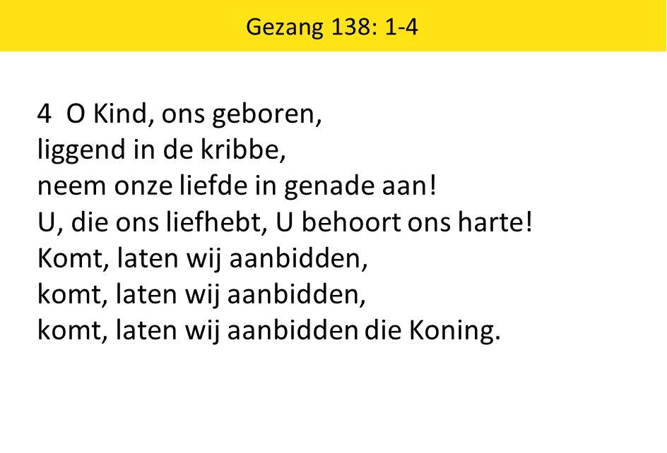 Gezang 138: 1-4 4 O Kind, ons geboren, liggend in de kribbe, neem onze liefde in genade aan! U, die ons liefhebt, U behoort ons harte! Komt, laten wij