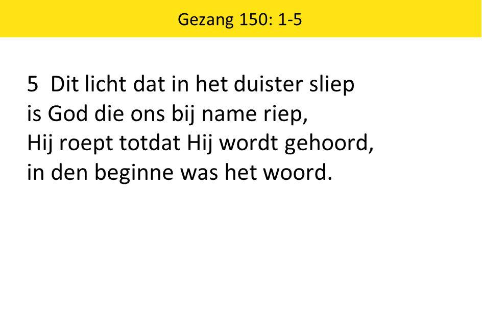 Gezang 150: 1-5 5 Dit licht dat in het duister sliep is God die ons bij name riep, Hij roept totdat Hij wordt gehoord, in den beginne was het woord.