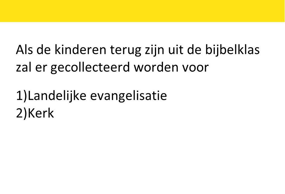 Als de kinderen terug zijn uit de bijbelklas zal er gecollecteerd worden voor 1)Landelijke evangelisatie 2)Kerk