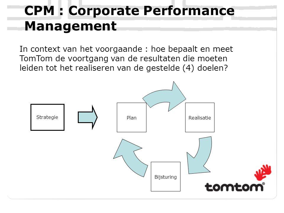 CPM : Corporate Performance Management In context van het voorgaande : hoe bepaalt en meet TomTom de voortgang van de resultaten die moeten leiden tot het realiseren van de gestelde (4) doelen.