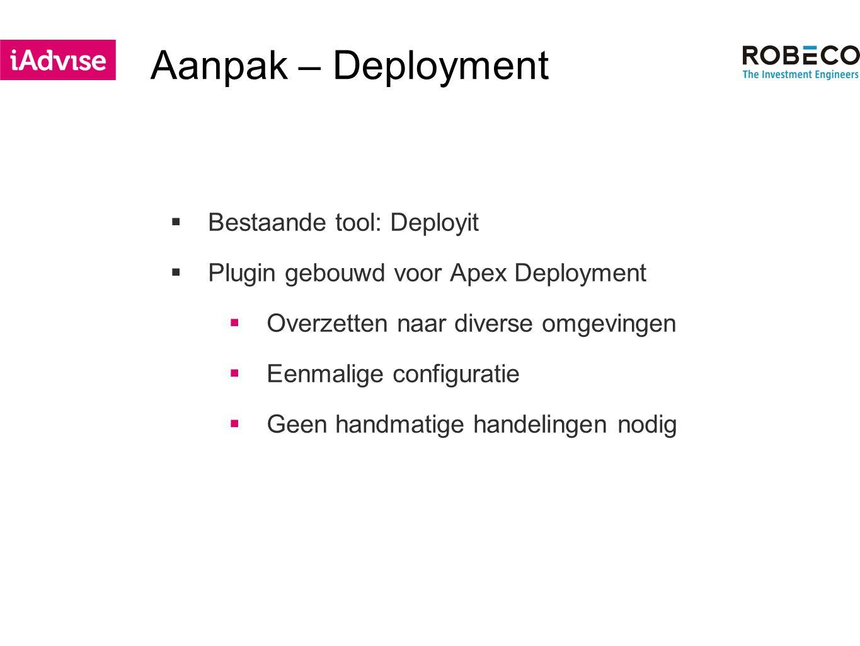 Aanpak – Deployment  Bestaande tool: Deployit  Plugin gebouwd voor Apex Deployment  Overzetten naar diverse omgevingen  Eenmalige configuratie  Geen handmatige handelingen nodig