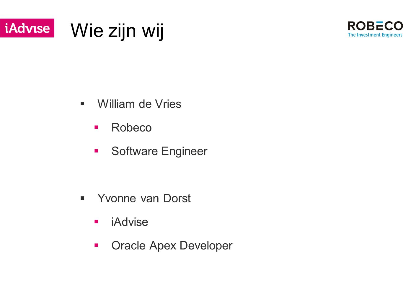 Wie zijn wij  William de Vries  Robeco  Software Engineer  Yvonne van Dorst  iAdvise  Oracle Apex Developer