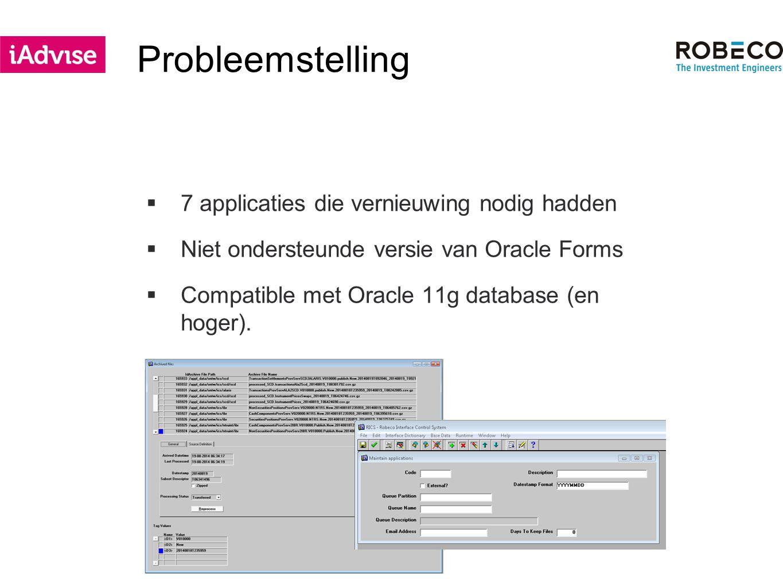 Probleemstelling  7 applicaties die vernieuwing nodig hadden  Niet ondersteunde versie van Oracle Forms  Compatible met Oracle 11g database (en hoger).