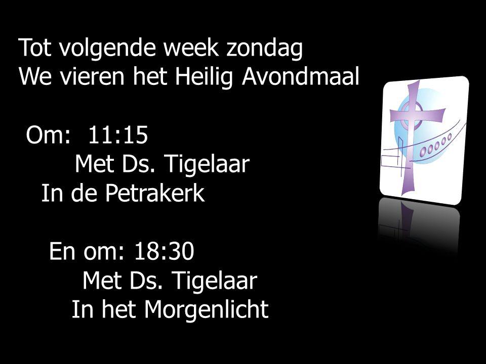 Tot volgende week zondag We vieren het Heilig Avondmaal Om: 11:15 Om: 11:15 Met Ds.