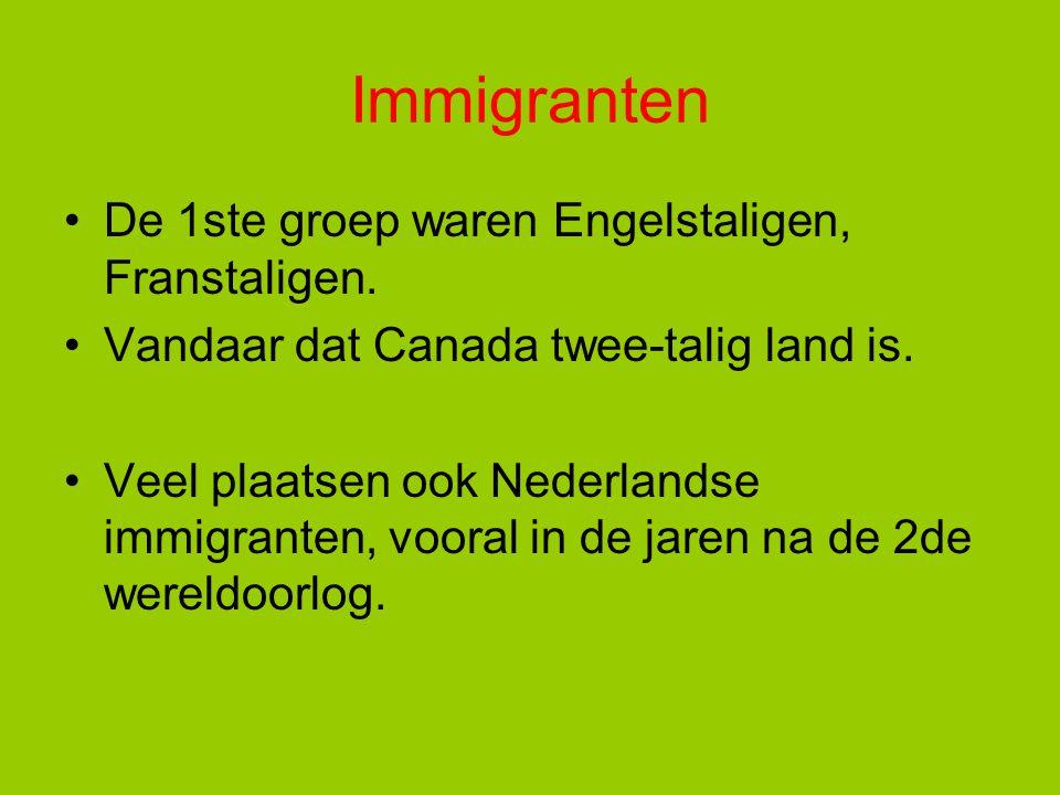 Immigranten De 1ste groep waren Engelstaligen, Franstaligen. Vandaar dat Canada twee-talig land is. Veel plaatsen ook Nederlandse immigranten, vooral