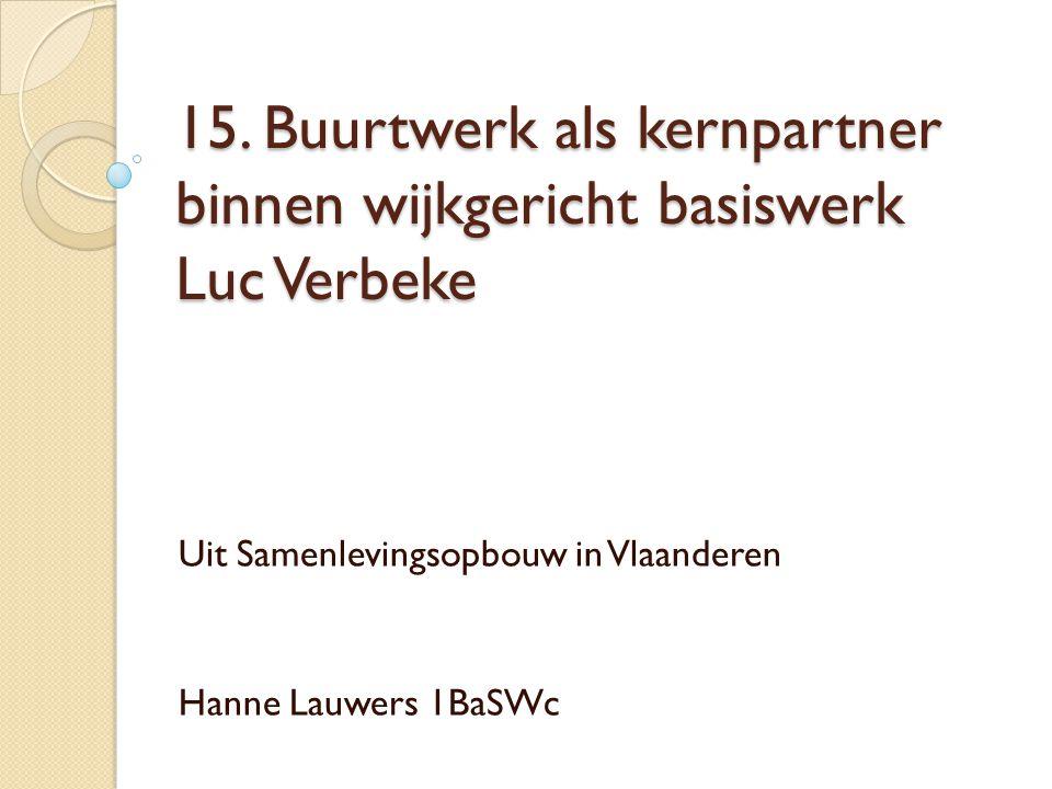 15. Buurtwerk als kernpartner binnen wijkgericht basiswerk Luc Verbeke Uit Samenlevingsopbouw in Vlaanderen Hanne Lauwers 1BaSWc