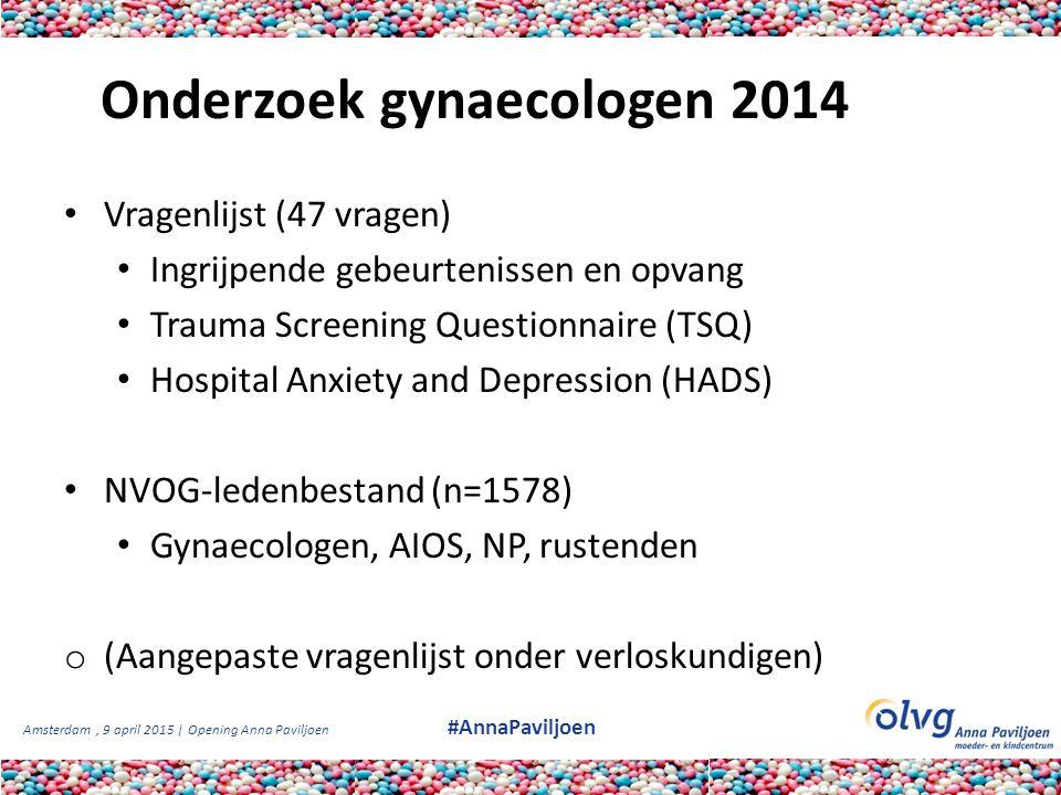 Amsterdam, 9 april 2015 | Opening Anna Paviljoen #AnnaPaviljoen Onderzoek gynaecologen 2014 Vragenlijst (47 vragen) Ingrijpende gebeurtenissen en opva