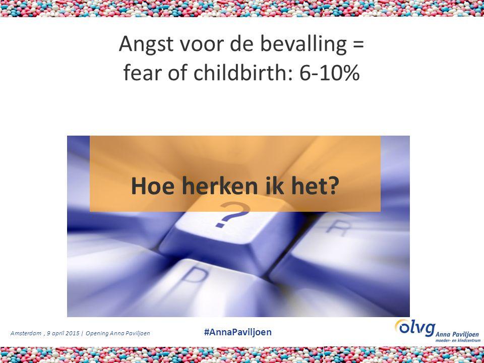Amsterdam, 9 april 2015 | Opening Anna Paviljoen #AnnaPaviljoen Angst voor de bevalling = fear of childbirth: 6-10% Hoe herken ik het?