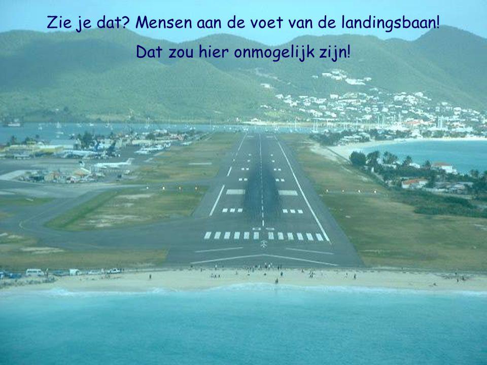 Zie je dat? Mensen aan de voet van de landingsbaan! Dat zou hier onmogelijk zijn!