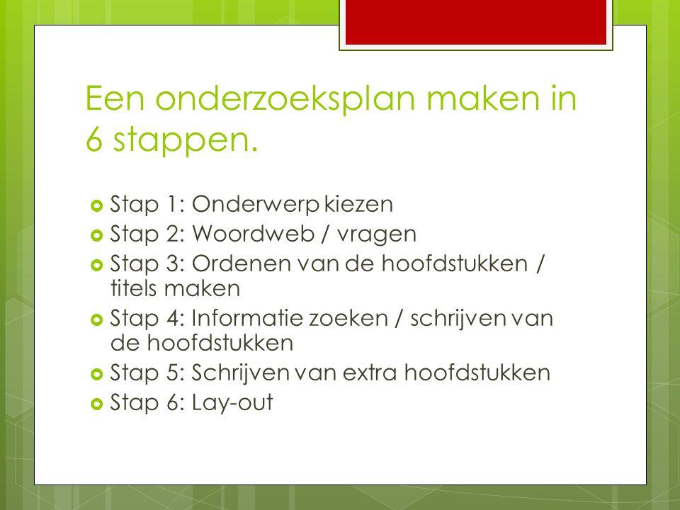 Een onderzoeksplan maken in 6 stappen.  Stap 1: Onderwerp kiezen  Stap 2: Woordweb / vragen  Stap 3: Ordenen van de hoofdstukken / titels maken  S