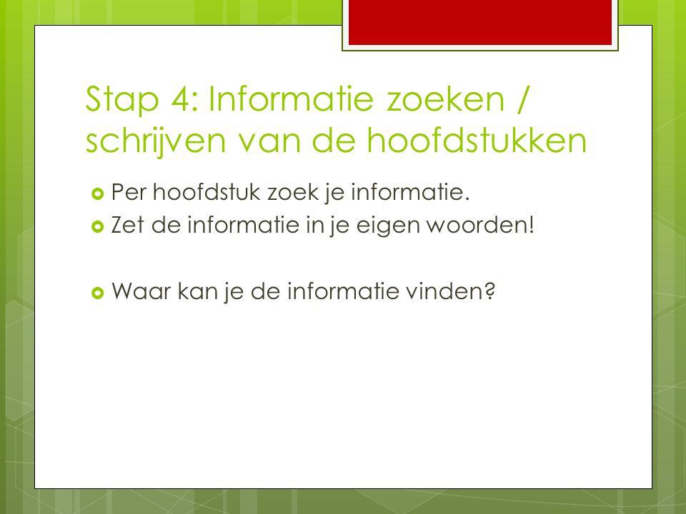 Stap 4: Informatie zoeken / schrijven van de hoofdstukken  Per hoofdstuk zoek je informatie.  Zet de informatie in je eigen woorden!  Waar kan je d