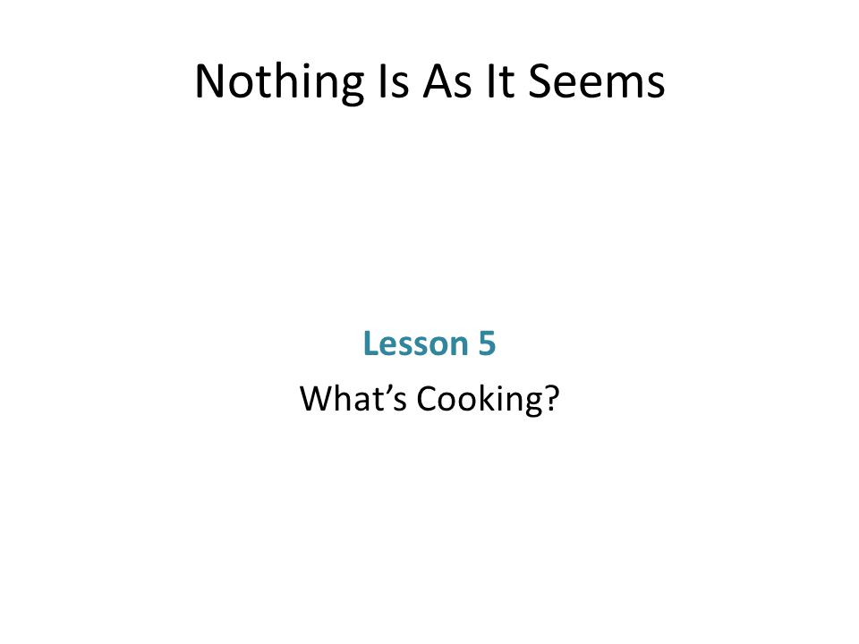 Nothing Is As It Seems Lesson 5 What's Cooking