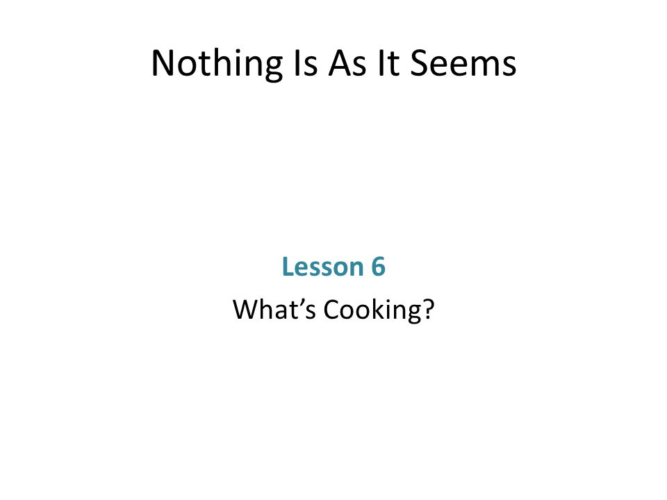 Nothing Is As It Seems Lesson 6 What's Cooking