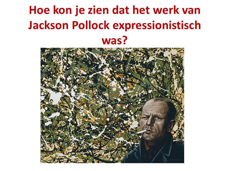 Hoe kon je zien dat het werk van Jackson Pollock expressionistisch was