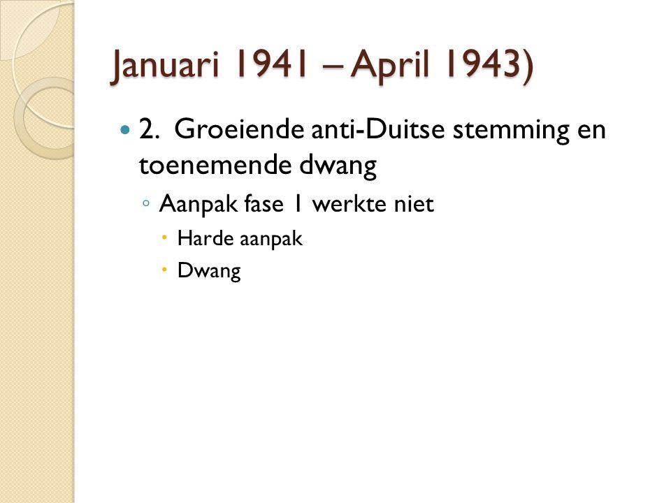 Januari 1941 – April 1943) 2. Groeiende anti-Duitse stemming en toenemende dwang ◦ Aanpak fase 1 werkte niet  Harde aanpak  Dwang