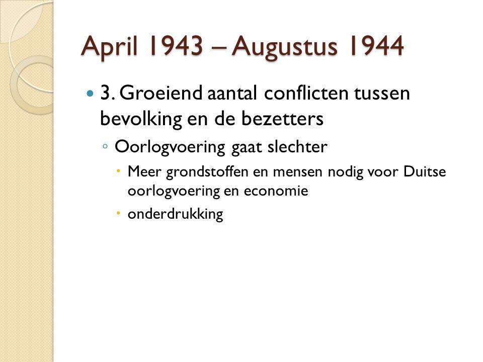 April 1943 – Augustus 1944 3. Groeiend aantal conflicten tussen bevolking en de bezetters ◦ Oorlogvoering gaat slechter  Meer grondstoffen en mensen