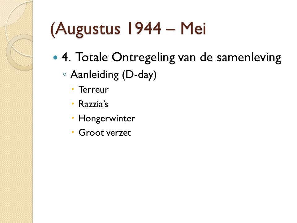 (Augustus 1944 – Mei 4. Totale Ontregeling van de samenleving ◦ Aanleiding (D-day)  Terreur  Razzia's  Hongerwinter  Groot verzet