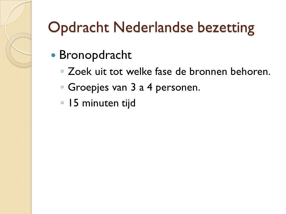 Opdracht Nederlandse bezetting Bronopdracht ◦ Zoek uit tot welke fase de bronnen behoren. ◦ Groepjes van 3 a 4 personen. ◦ 15 minuten tijd