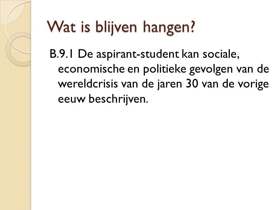 Wat is blijven hangen? B.9.1 De aspirant-student kan sociale, economische en politieke gevolgen van de wereldcrisis van de jaren 30 van de vorige eeuw