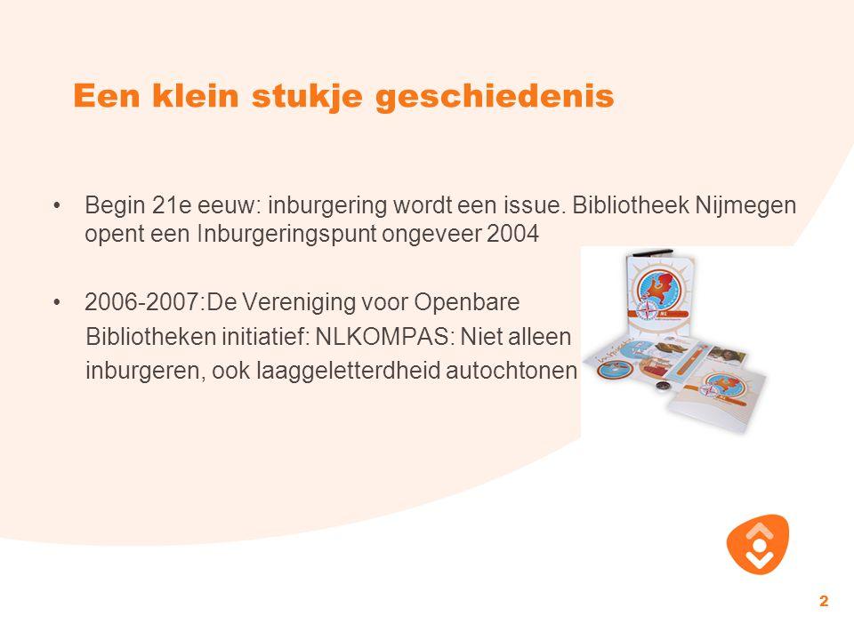 Een klein stukje geschiedenis Begin 21e eeuw: inburgering wordt een issue. Bibliotheek Nijmegen opent een Inburgeringspunt ongeveer 2004 2006-2007:De