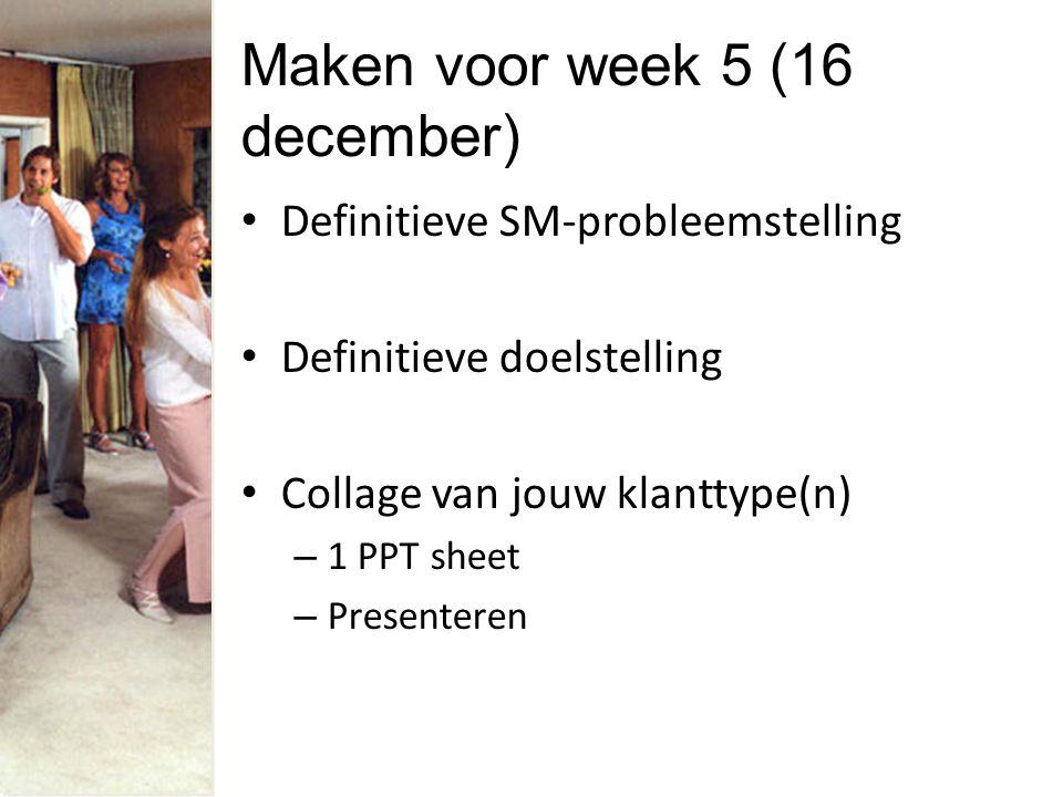 Maken voor week 5 (16 december) Definitieve SM-probleemstelling Definitieve doelstelling Collage van jouw klanttype(n) – 1 PPT sheet – Presenteren