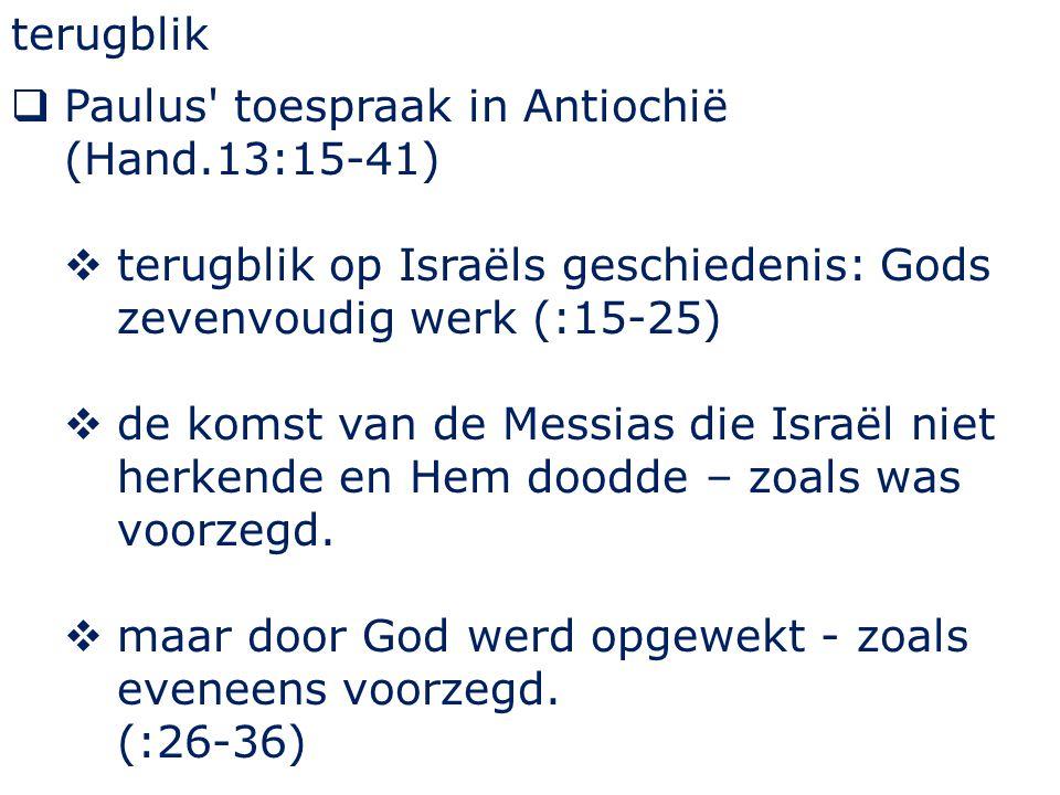 terugblik  Paulus toespraak in Antiochië (Hand.13:15-41)  terugblik op Israëls geschiedenis: Gods zevenvoudig werk (:15-25)  de komst van de Messias die Israël niet herkende en Hem doodde – zoals was voorzegd.