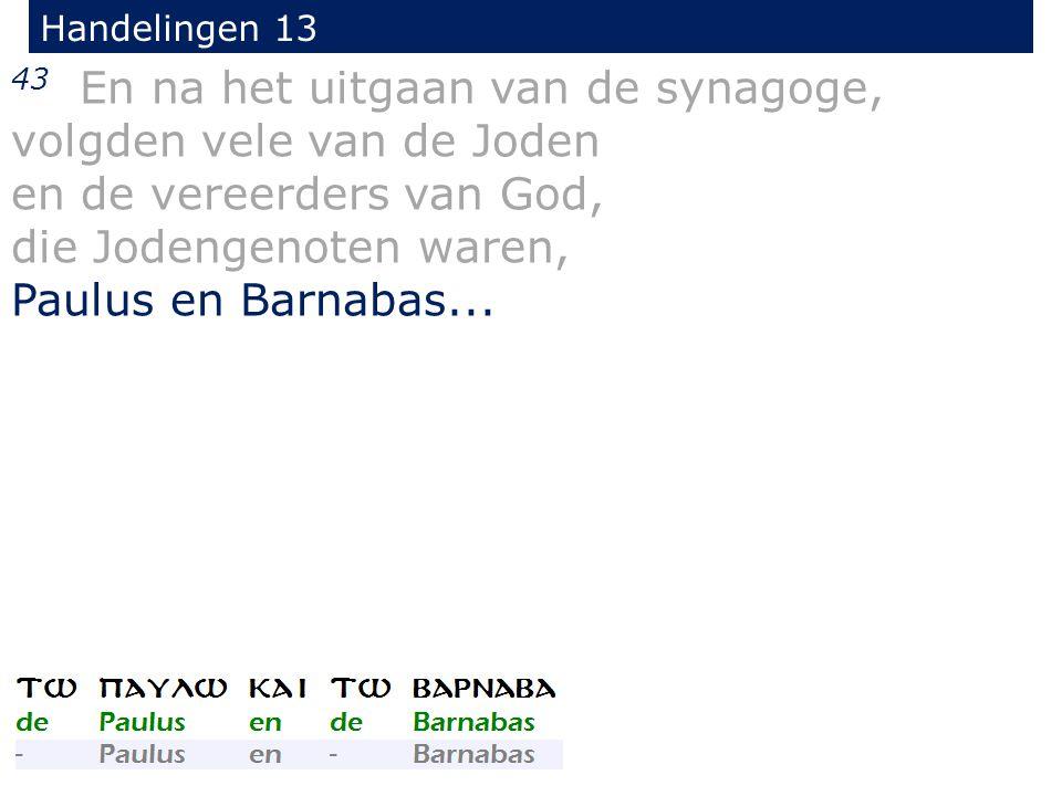 43 En na het uitgaan van de synagoge, volgden vele van de Joden en de vereerders van God, die Jodengenoten waren, Paulus en Barnabas...