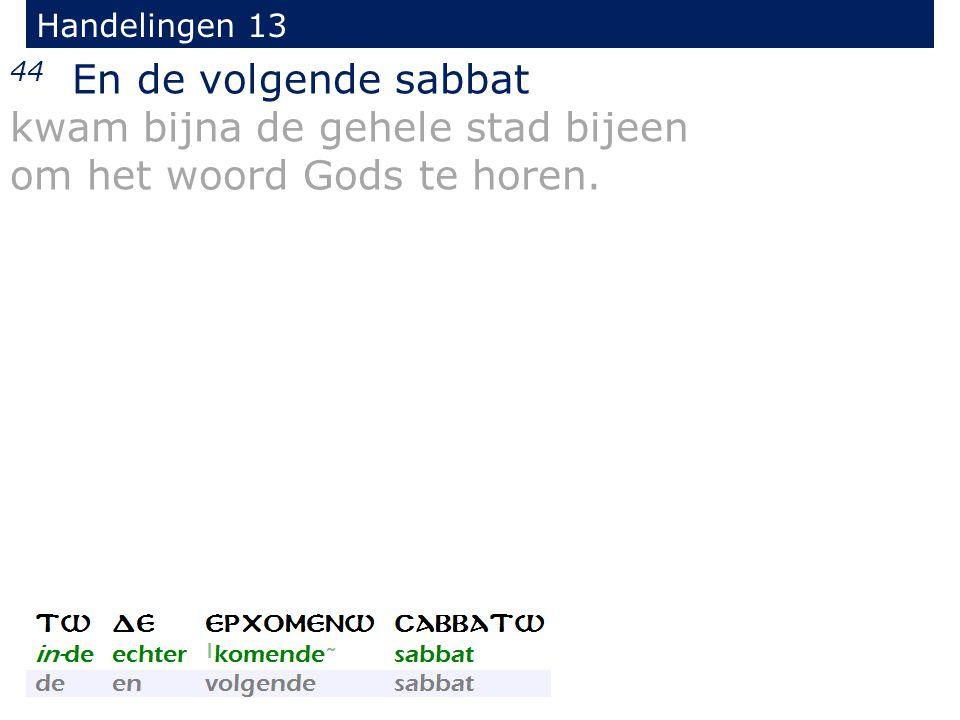 44 En de volgende sabbat kwam bijna de gehele stad bijeen om het woord Gods te horen.