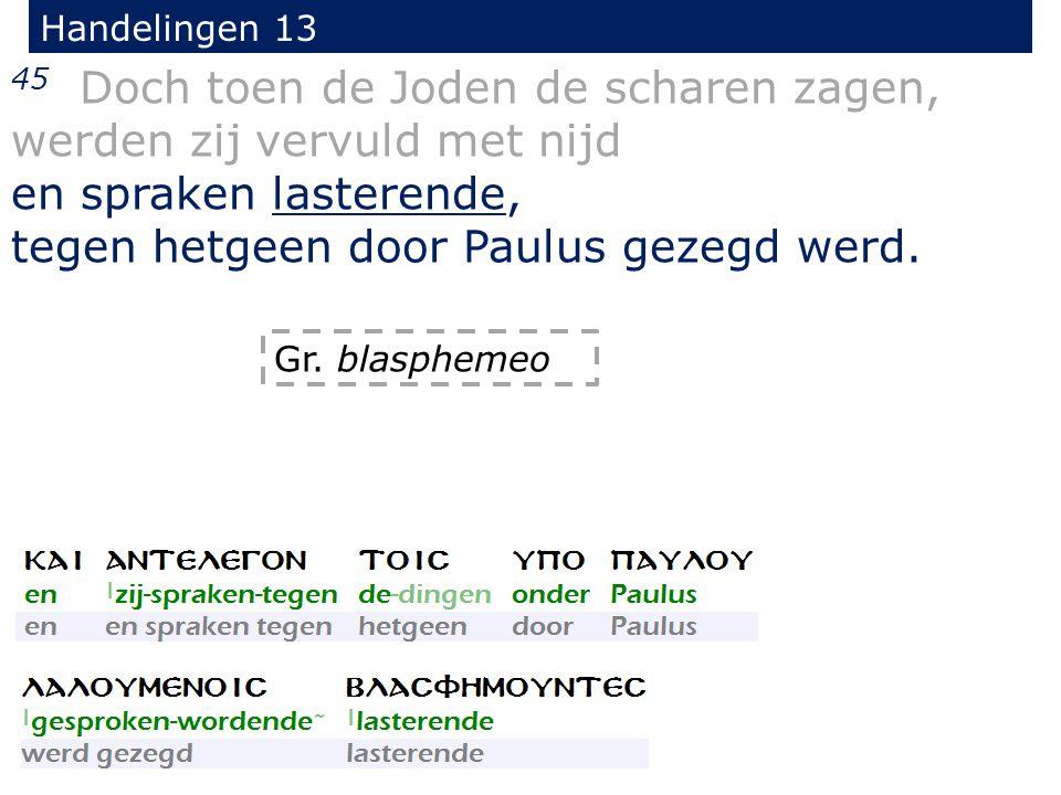 45 Doch toen de Joden de scharen zagen, werden zij vervuld met nijd en spraken lasterende, tegen hetgeen door Paulus gezegd werd.