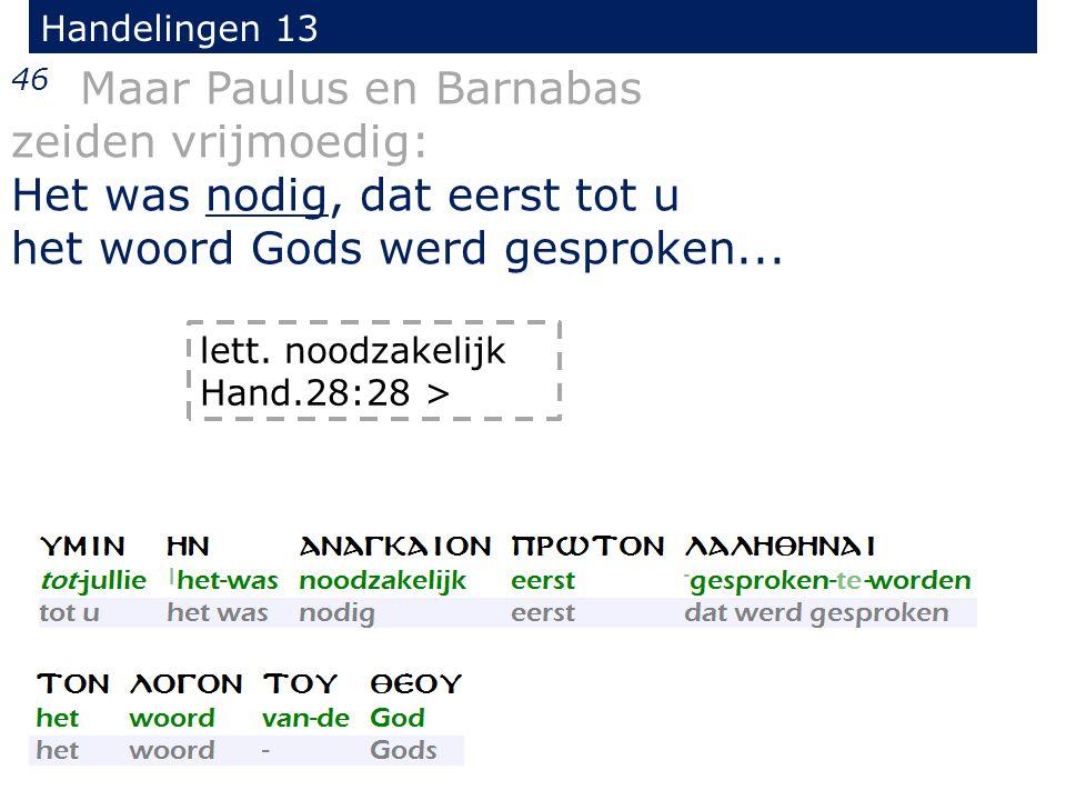 46 Maar Paulus en Barnabas zeiden vrijmoedig: Het was nodig, dat eerst tot u het woord Gods werd gesproken...