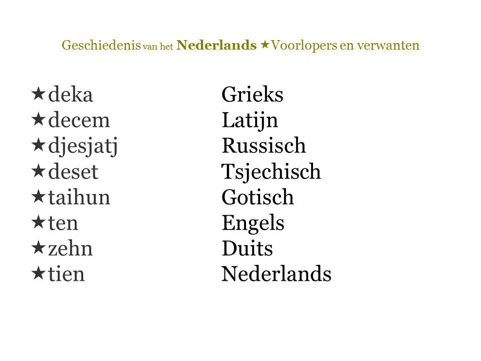 Geschiedenis van het Nederlands  Voorlopers en verwanten  dekaGrieks  decemLatijn  djesjatjRussisch  desetTsjechisch  taihun Gotisch  tenEngels