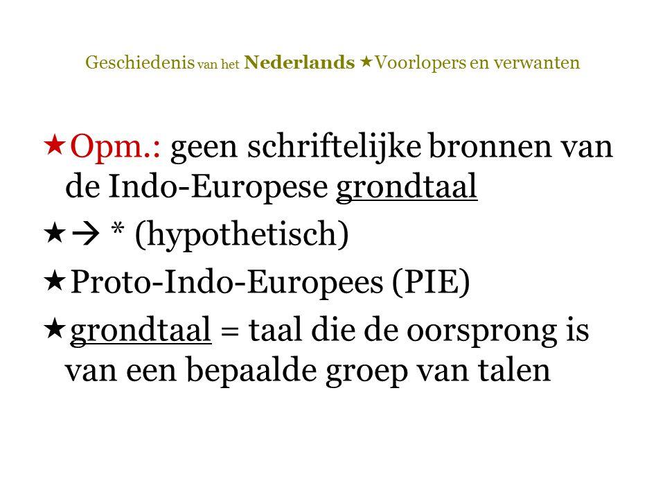 Geschiedenis van het Nederlands  Voorlopers en verwanten  Opm.: geen schriftelijke bronnen van de Indo-Europese grondtaal  * (hypothetisch)  Prot