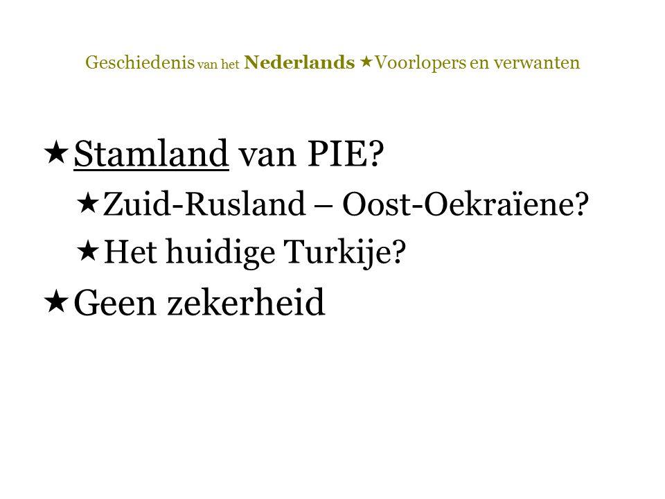 Geschiedenis van het Nederlands  Voorlopers en verwanten  Stamland van PIE?  Zuid-Rusland – Oost-Oekraïene?  Het huidige Turkije?  Geen zekerheid