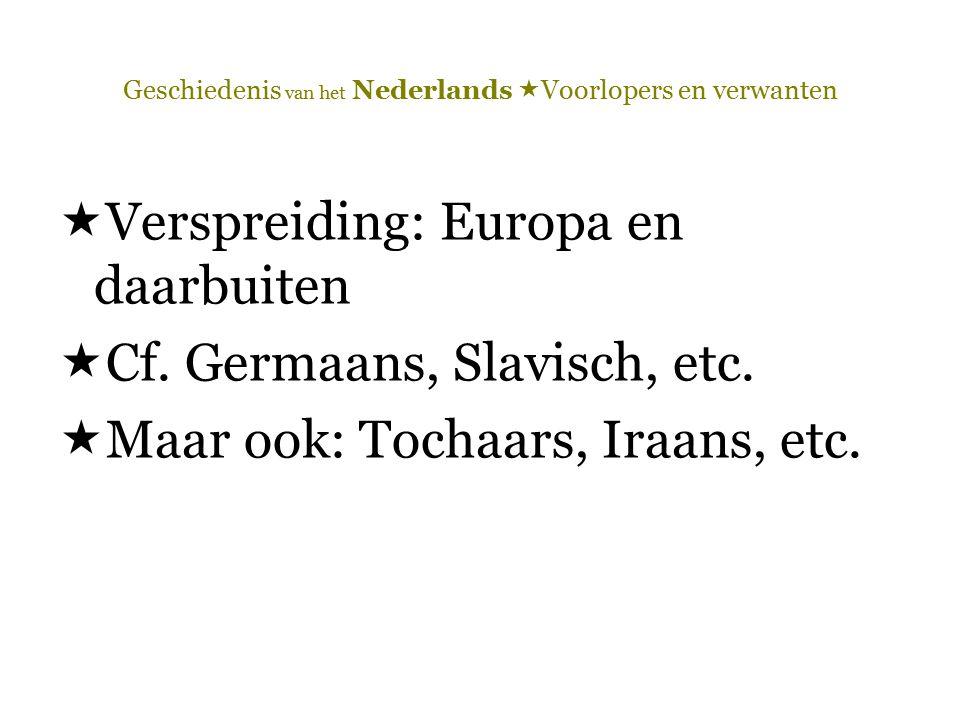 Geschiedenis van het Nederlands  Voorlopers en verwanten  Verspreiding: Europa en daarbuiten  Cf. Germaans, Slavisch, etc.  Maar ook: Tochaars, Ir